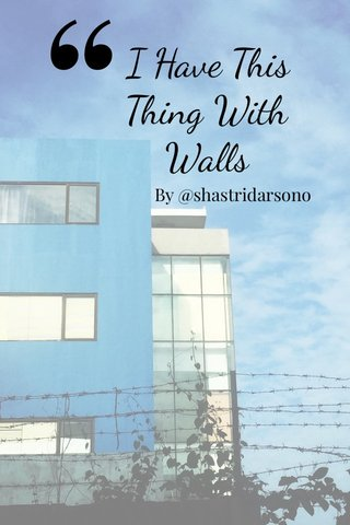 I Have This Thing With Walls By @shastridarsono