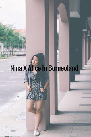 Nina X Alice In Borneoland