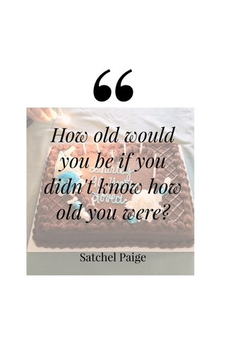 How old would you be if you didn't know how old you were? Satchel Paige