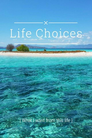 Life Choices | What i want from this life |