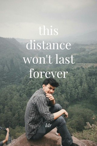 this distance won't last forever ldr