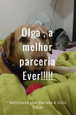 Olga , a melhor parceria Ever!!!!! Admirada por: Renata e Júlio César