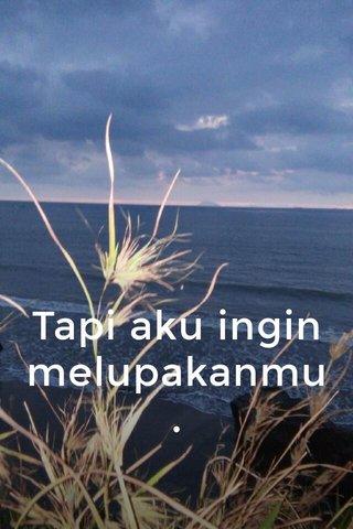 Tapi aku ingin melupakanmu.