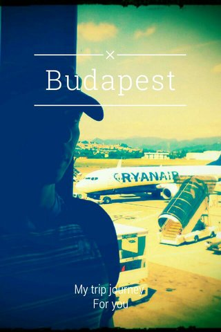 Budapest My trip journey For you