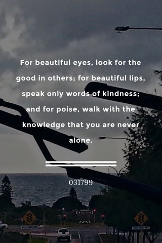 For beautiful eyes, look for the good in others; for beautiful lips, speak only words of kindness; and for poise, walk with the knowledge that you are never alone. 031799
