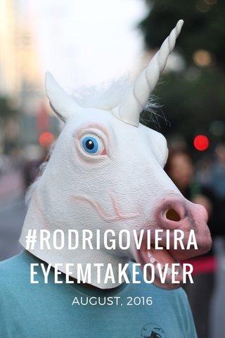#RODRIGOVIEIRAEYEEMTAKEOVER AUGUST, 2016