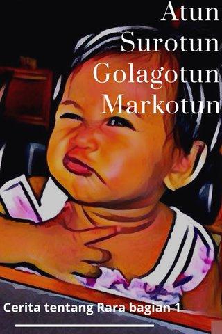 Atun Surotun Golagotun Markotun Cerita tentang Rara bagian 1
