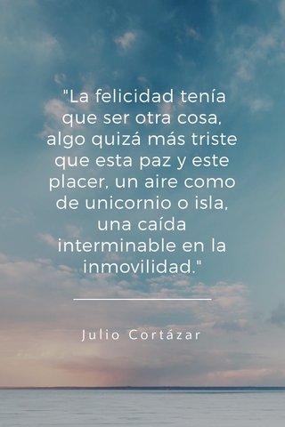 """""""La felicidad tenía que ser otra cosa, algo quizá más triste que esta paz y este placer, un aire como de unicornio o isla, una caída interminable en la inmovilidad."""" Julio Cortázar"""
