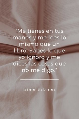"""""""Me tienes en tus manos y me lees lo mismo que un libro. Sabes lo que yo ignoro y me dices las cosas que no me digo."""" Jaime Sabines"""