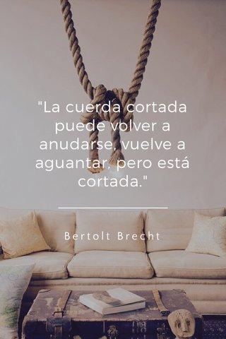 """""""La cuerda cortada puede volver a anudarse, vuelve a aguantar, pero está cortada."""" Bertolt Brecht"""