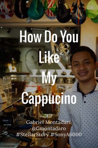 How Do You Like My Cappucino Gabriel Montadaro @Gmontadaro #StellarStory #SonyA6000