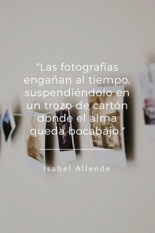 """""""Las fotografías engañan al tiempo, suspendiéndolo en un trozo de cartón donde el alma queda bocabajo."""" Isabel Allende"""