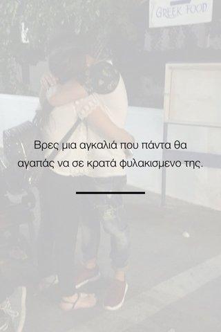 Βρες μια αγκαλιά που πάντα θα αγαπάς να σε κρατά φυλακισμενο της.