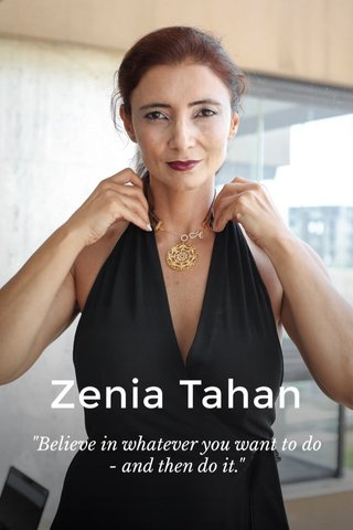 "Zenia Tahan ""Believe in whatever you want to do - and then do it."""