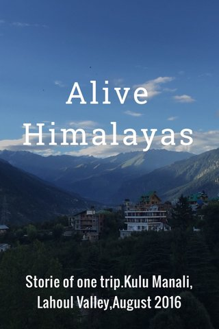 Alive Himalayas Storie of one trip.Kulu Manali, Lahoul Valley,August 2016