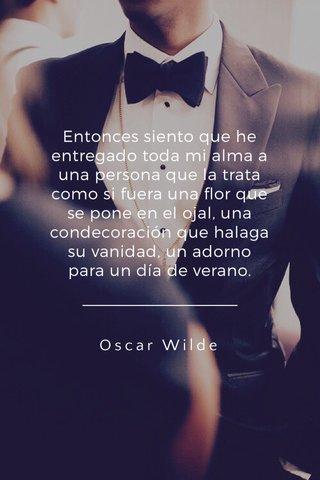 Entonces siento que he entregado toda mi alma a una persona que la trata como si fuera una flor que se pone en el ojal, una condecoración que halaga su vanidad, un adorno para un día de verano. Oscar Wilde