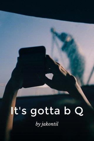 It's gotta b Q by jakontil