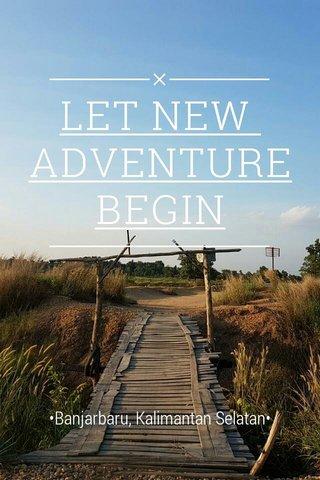LET NEW ADVENTURE BEGIN •Banjarbaru, Kalimantan Selatan•