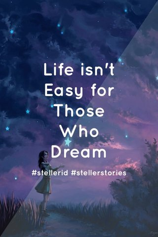 Life isn't Easy for Those Who Dream #stellerid #stellerstories