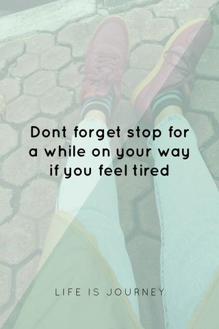 Dont forget stop for a while on your way if you feel tired LIFE IS JOURNEY