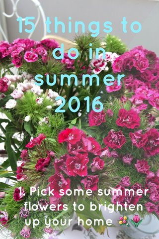 15 things to do in summer 2016 1. Pick some summer flowers to brighten up your home 💐🌷