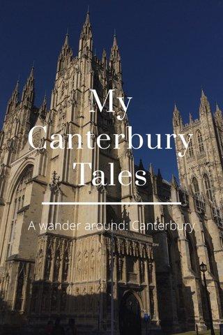 My Canterbury Tales A wander around: Canterbury