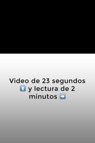 Video de 23 segundos ⬆️ y lectura de 2 minutos ➡️