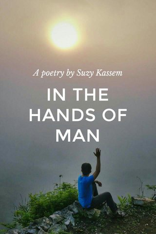 IN THE HANDS OF MAN A poetry by Suzy Kassem