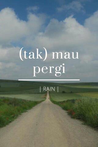 (tak) mau pergi | RAIN |