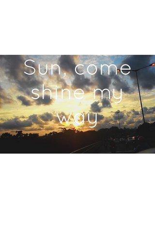 Sun, come shine my way