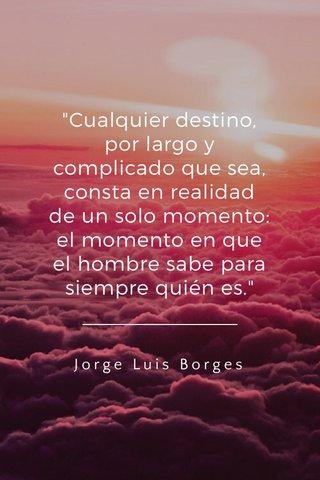 """""""Cualquier destino, por largo y complicado que sea, consta en realidad de un solo momento: el momento en que el hombre sabe para siempre quién es."""" Jorge Luis Borges"""
