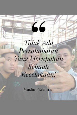 Tidak Ada Persahabatan Yang Merupakan Sebuah Kecelakaan! MuslimPratama. .