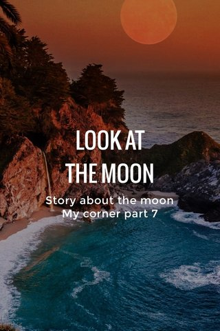 LOOK AT THE MOON Story about the moon My corner part 7