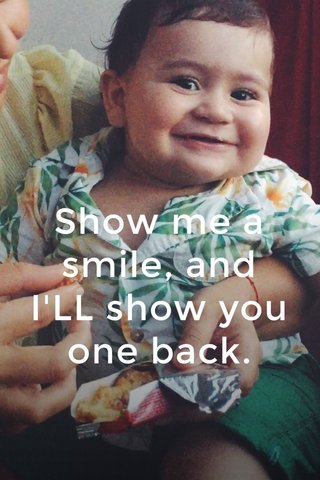 Show me a smile, and I'LL show you one back.