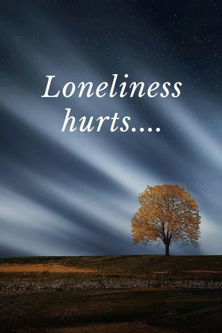 Loneliness hurts....