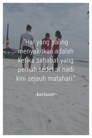"""Hal yang paling menyakitkan adalah ketika sahabat yang pernah sedekat nadi kini sejauh matahari."" -karisastr-"