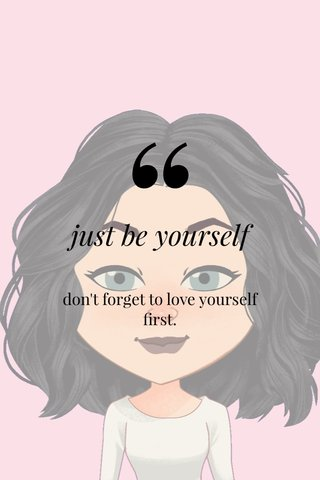 just be yourself don't forget to love yourself first.