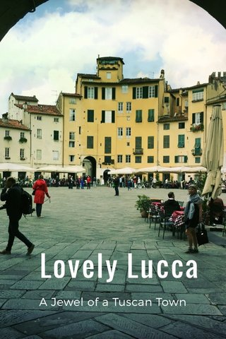Lovely Lucca A Jewel of a Tuscan Town
