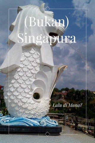 (Bukan) Singapura Lalu di Mana?