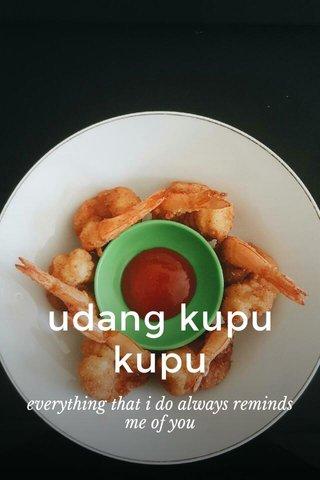 udang kupu kupu everything that i do always reminds me of you