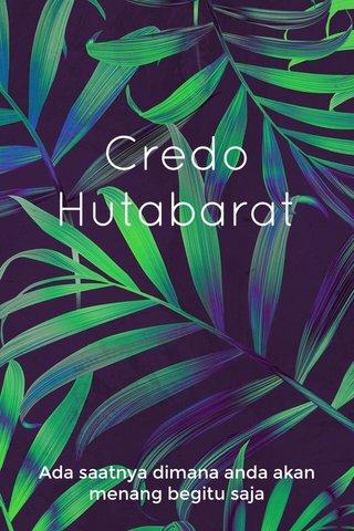 Credo Hutabarat Ada saatnya dimana anda akan menang begitu saja