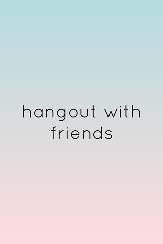 hangout with friends