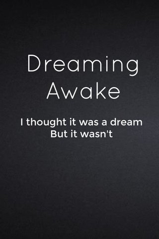Dreaming Awake I thought it was a dream But it wasn't