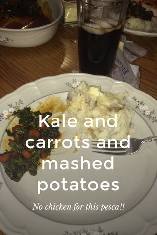Kale and carrots and mashed potatoes No chicken for this pesca!!
