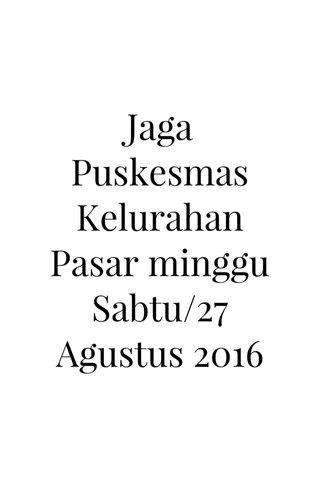 Jaga Puskesmas Kelurahan Pasar minggu Sabtu/27 Agustus 2016
