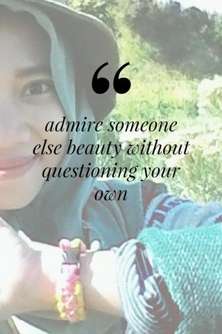 admire someone else beauty without questioning your own