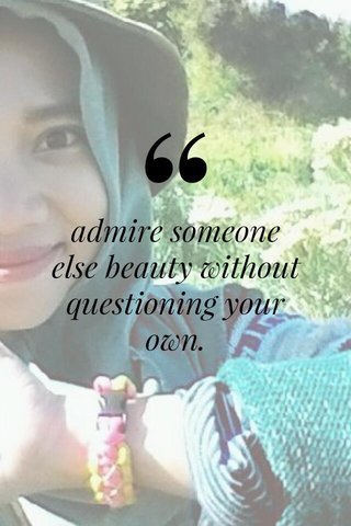 admire someone else beauty without questioning your own.