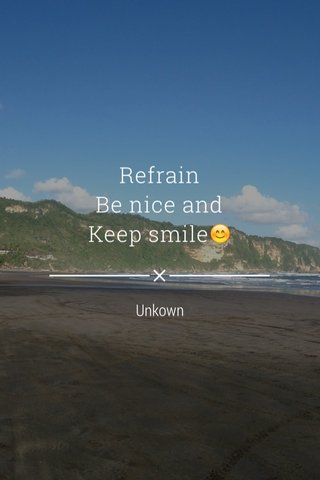 Refrain Be nice and Keep smile😊 Unkown
