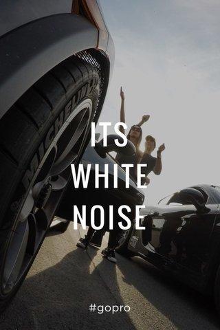 ITS WHITE NOISE #gopro