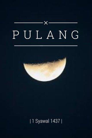 PULANG | 1 Syawal 1437 |